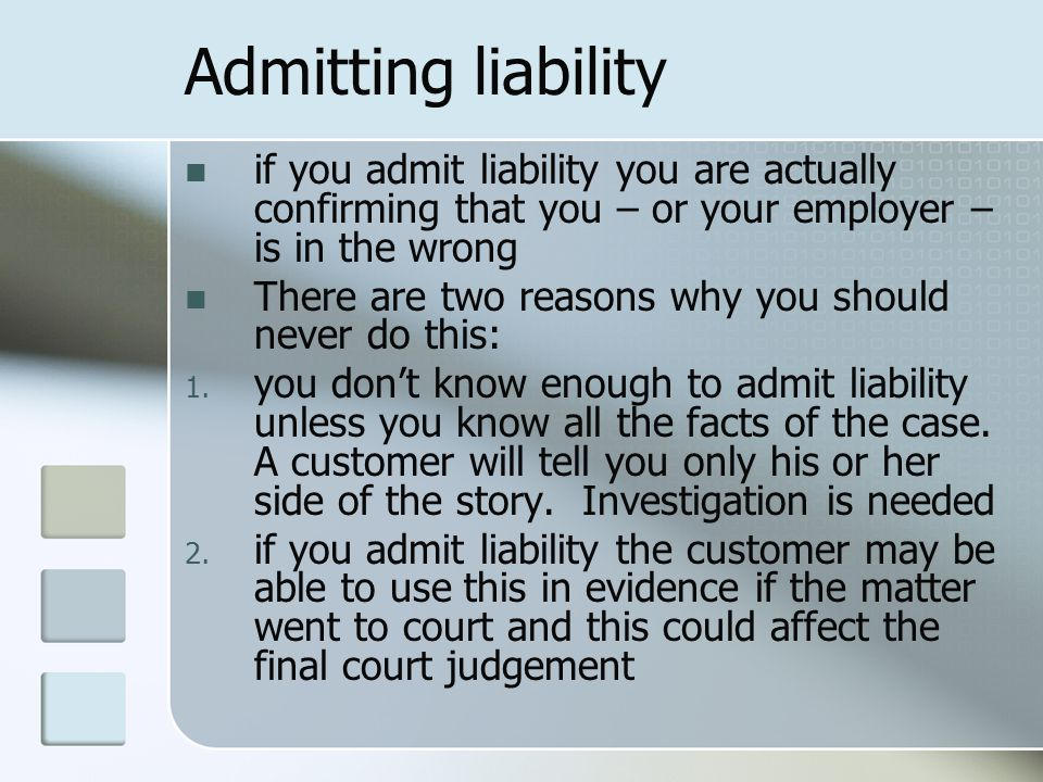 Admitting liability if you admit liability you are actually confirming that you – or your employer – is in the wrong.