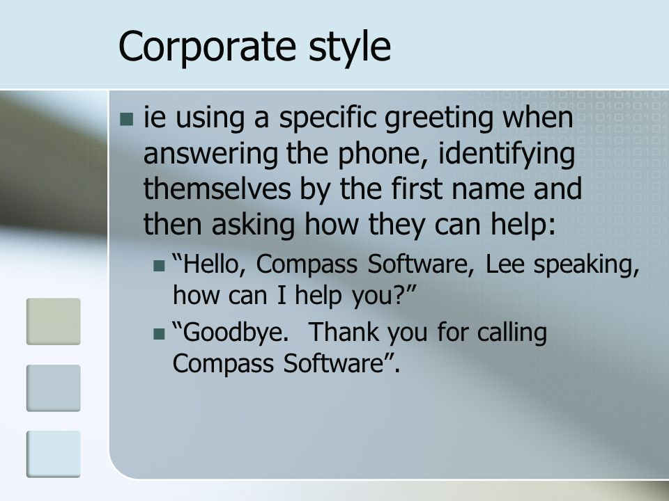 Corporate style ie using a specific greeting when answering the phone, identifying themselves by the first name and then asking how they can help: