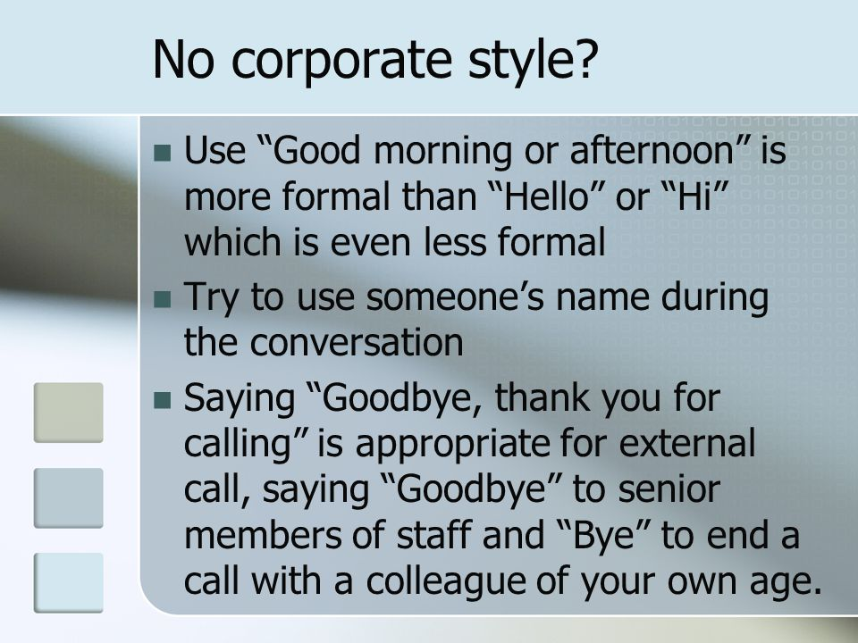 No corporate style Use Good morning or afternoon is more formal than Hello or Hi which is even less formal.