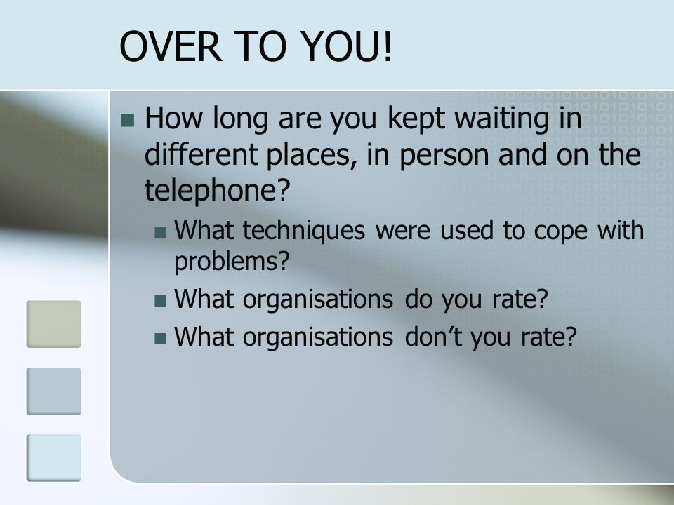 OVER TO YOU! How long are you kept waiting in different places, in person and on the telephone What techniques were used to cope with problems