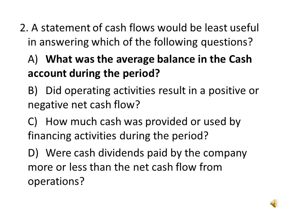 2. A statement of cash flows would be least useful in answering which of the following questions.