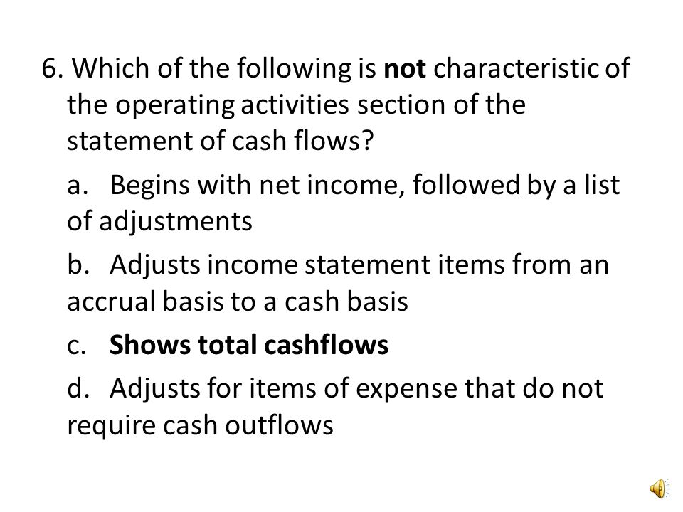 6. Which of the following is not characteristic of the operating activities section of the statement of cash flows