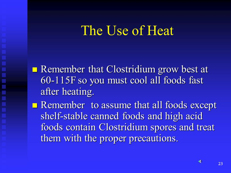 The Use of Heat Remember that Clostridium grow best at 60-115F so you must cool all foods fast after heating.