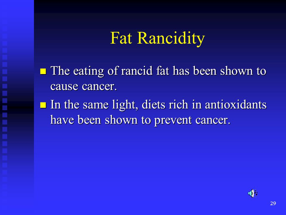 Fat Rancidity The eating of rancid fat has been shown to cause cancer.