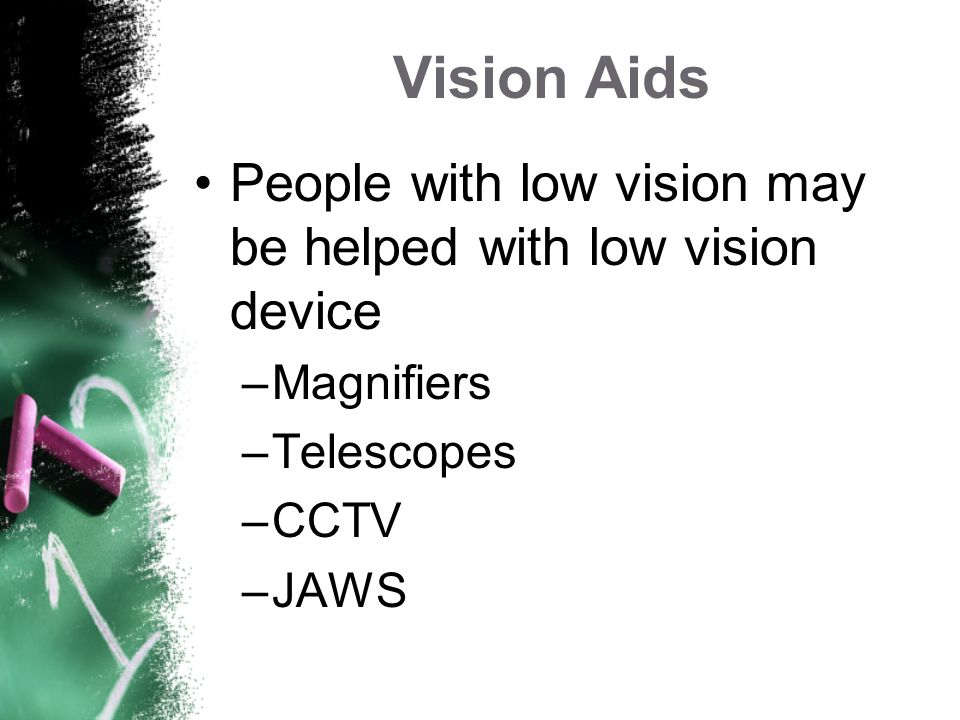 Vision Aids People with low vision may be helped with low vision device. Magnifiers. Telescopes. CCTV.