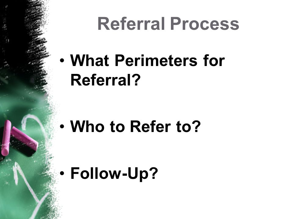 Referral Process What Perimeters for Referral Who to Refer to