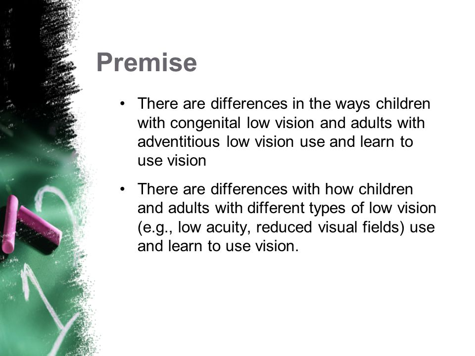 Premise There are differences in the ways children with congenital low vision and adults with adventitious low vision use and learn to use vision.