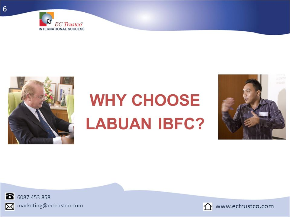 WHY CHOOSE LABUAN IBFC 6 www.ectrustco.com 6087 453 858