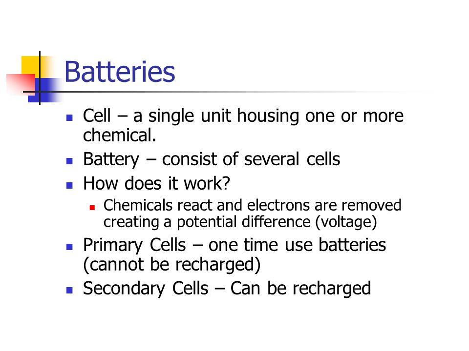 Batteries Cell – a single unit housing one or more chemical.