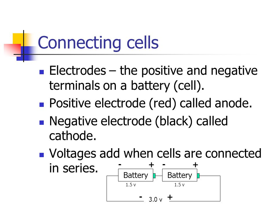 Connecting cells Electrodes – the positive and negative terminals on a battery (cell). Positive electrode (red) called anode.