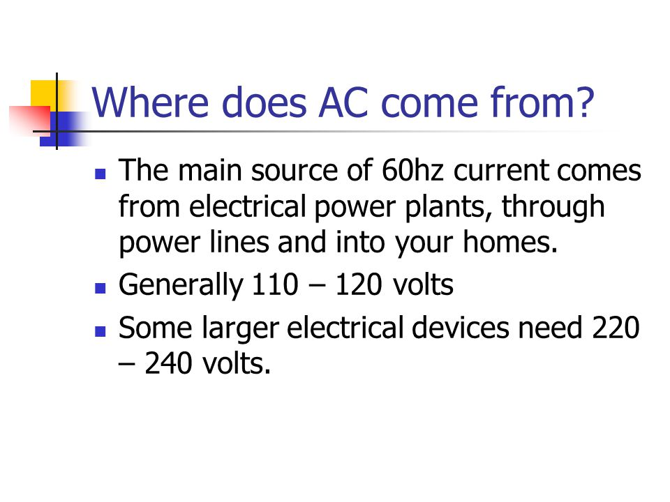 Where does AC come from The main source of 60hz current comes from electrical power plants, through power lines and into your homes.