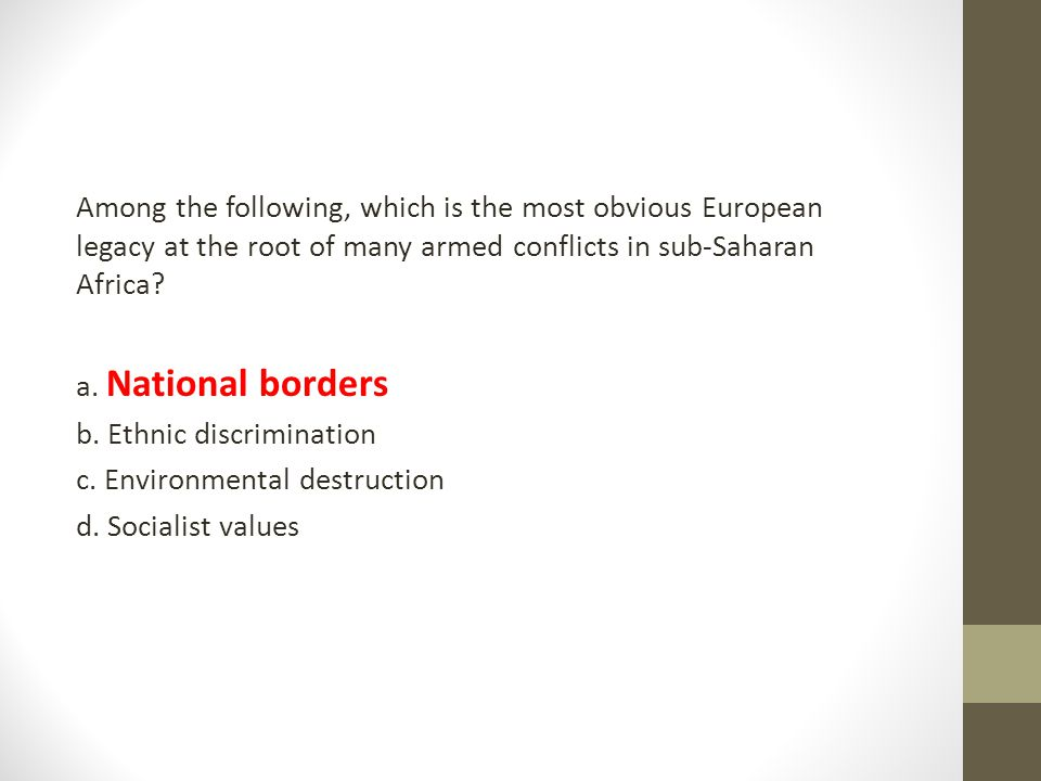 Among the following, which is the most obvious European legacy at the root of many armed conflicts in sub-Saharan Africa