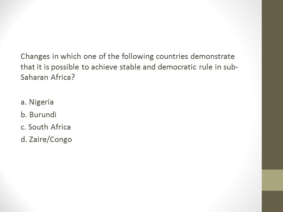 Changes in which one of the following countries demonstrate that it is possible to achieve stable and democratic rule in sub-Saharan Africa