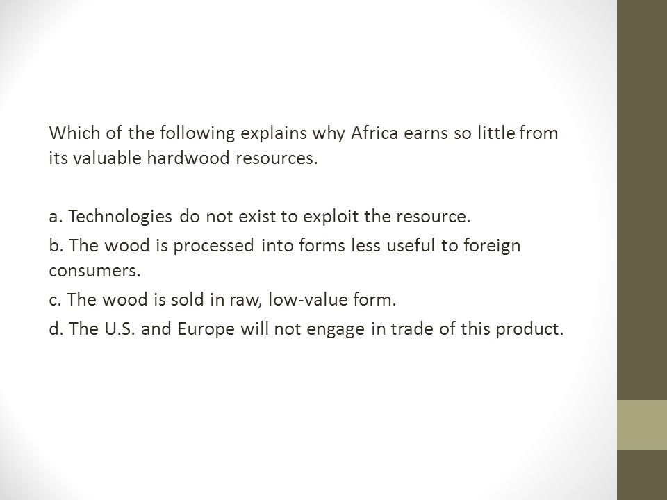 Which of the following explains why Africa earns so little from its valuable hardwood resources.