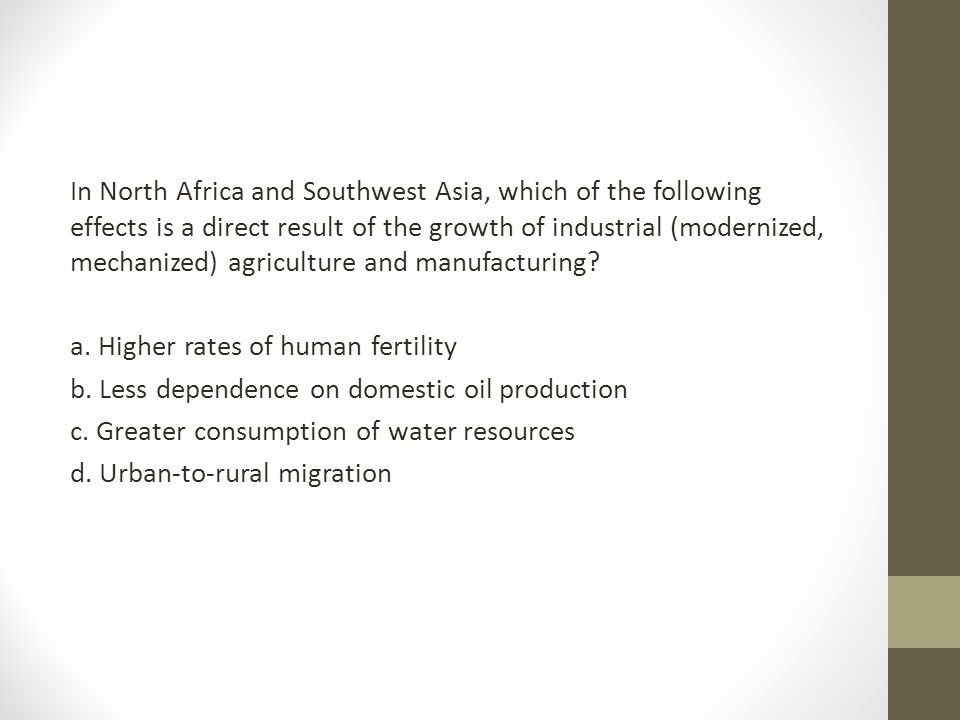 In North Africa and Southwest Asia, which of the following effects is a direct result of the growth of industrial (modernized, mechanized) agriculture and manufacturing