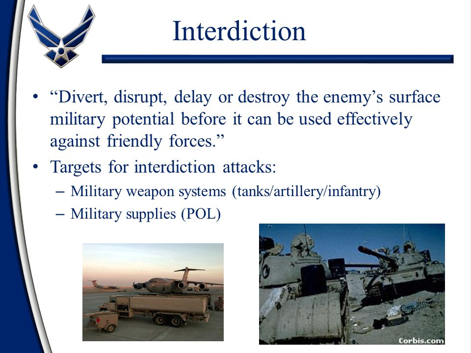 Interdiction Divert, disrupt, delay or destroy the enemy's surface military potential before it can be used effectively against friendly forces.