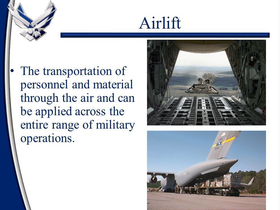 Airlift The transportation of personnel and material through the air and can be applied across the entire range of military operations.