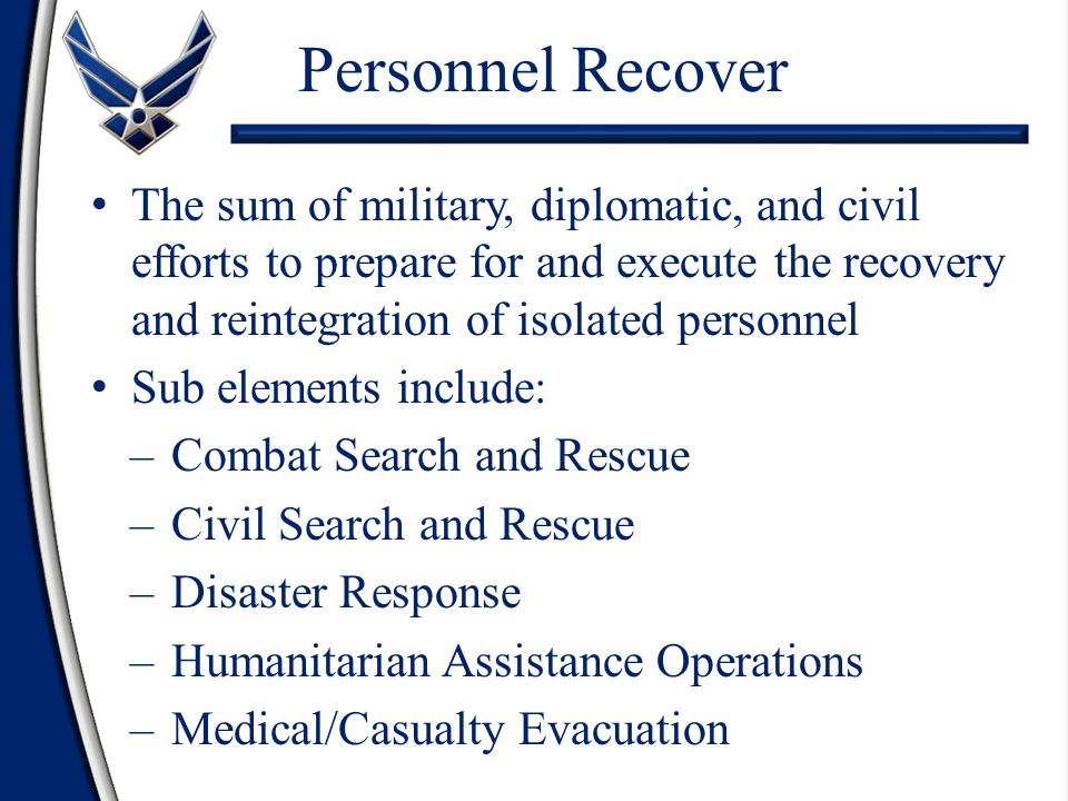 Personnel Recover The sum of military, diplomatic, and civil efforts to prepare for and execute the recovery and reintegration of isolated personnel.