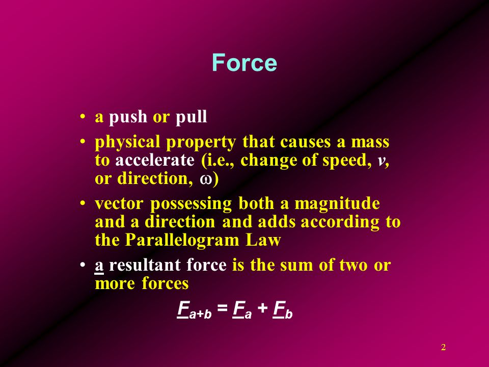 Force a push or pull. physical property that causes a mass to accelerate (i.e., change of speed, v, or direction, w)