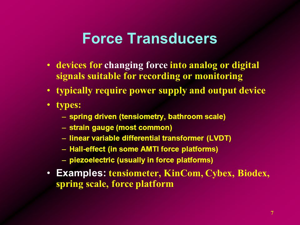 Force Transducers devices for changing force into analog or digital signals suitable for recording or monitoring.