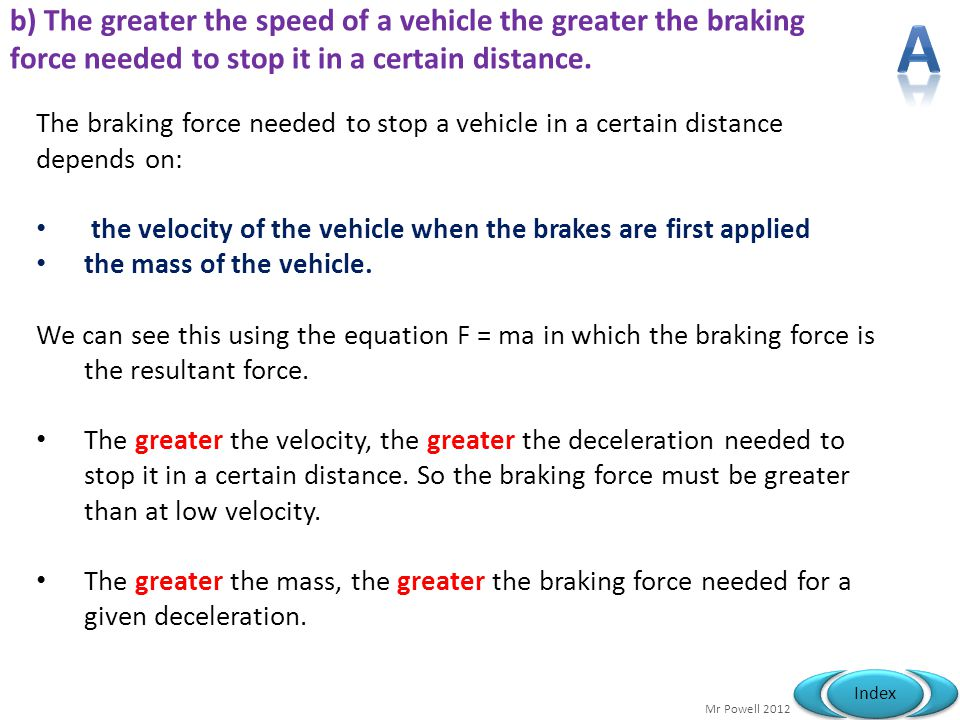 b) The greater the speed of a vehicle the greater the braking force needed to stop it in a certain distance.