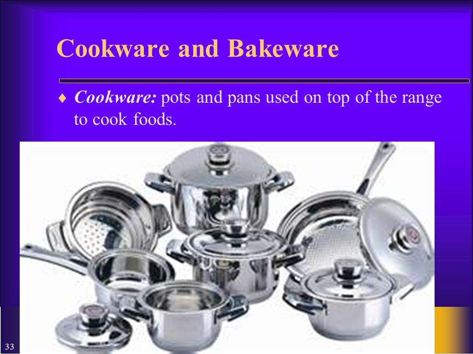 Cookware and Bakeware Cookware: pots and pans used on top of the range to cook foods.