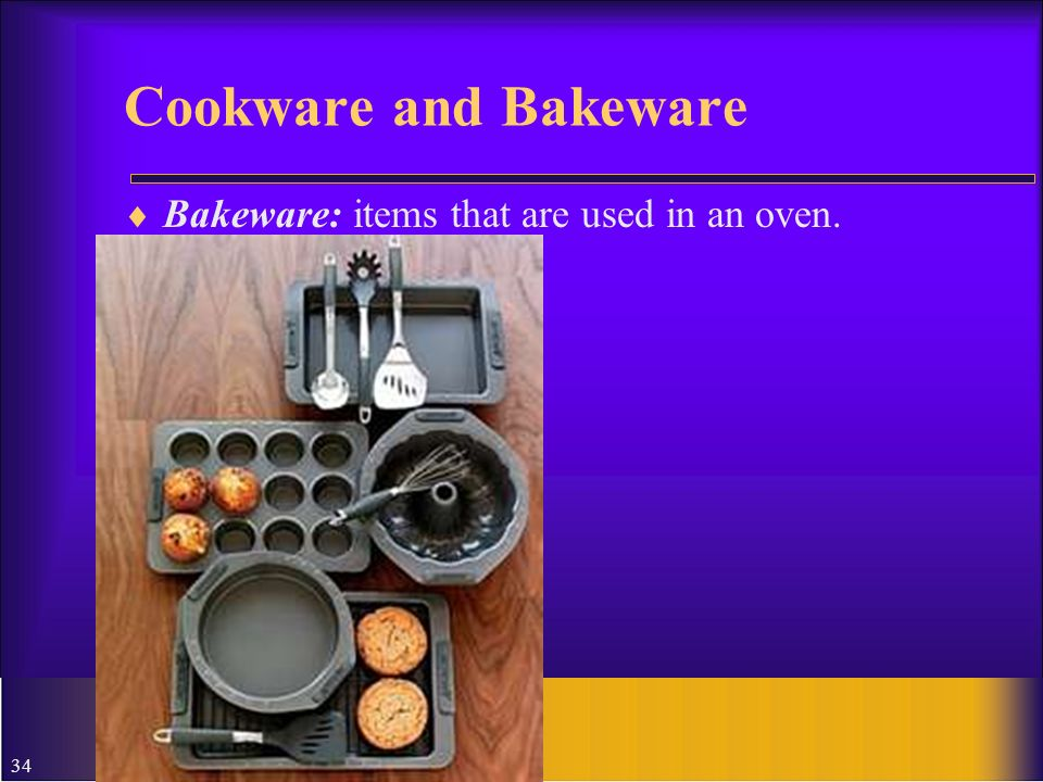 Cookware and Bakeware Bakeware: items that are used in an oven.