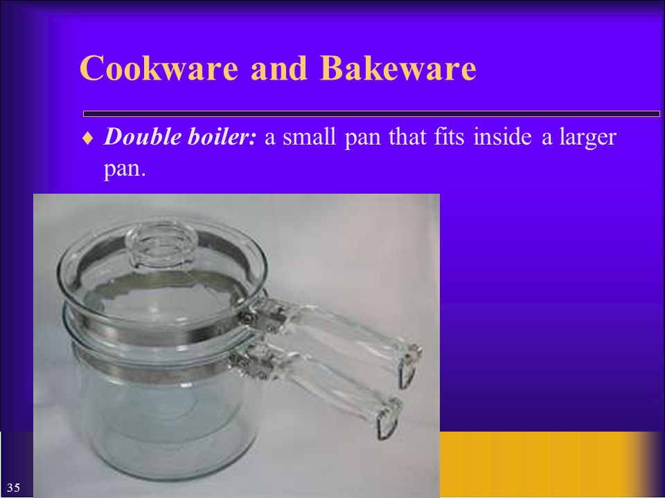 Cookware and Bakeware Double boiler: a small pan that fits inside a larger pan.