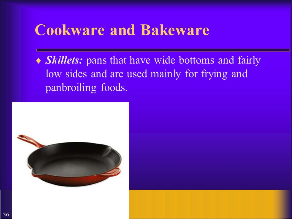 Cookware and Bakeware Skillets: pans that have wide bottoms and fairly low sides and are used mainly for frying and panbroiling foods.