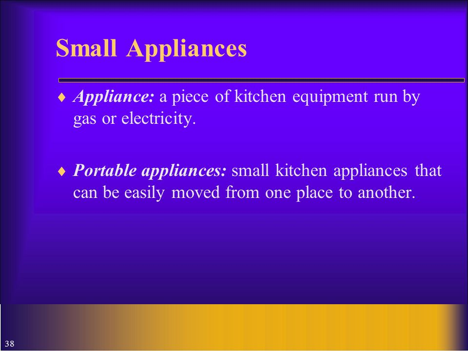 Small Appliances Appliance: a piece of kitchen equipment run by gas or electricity.