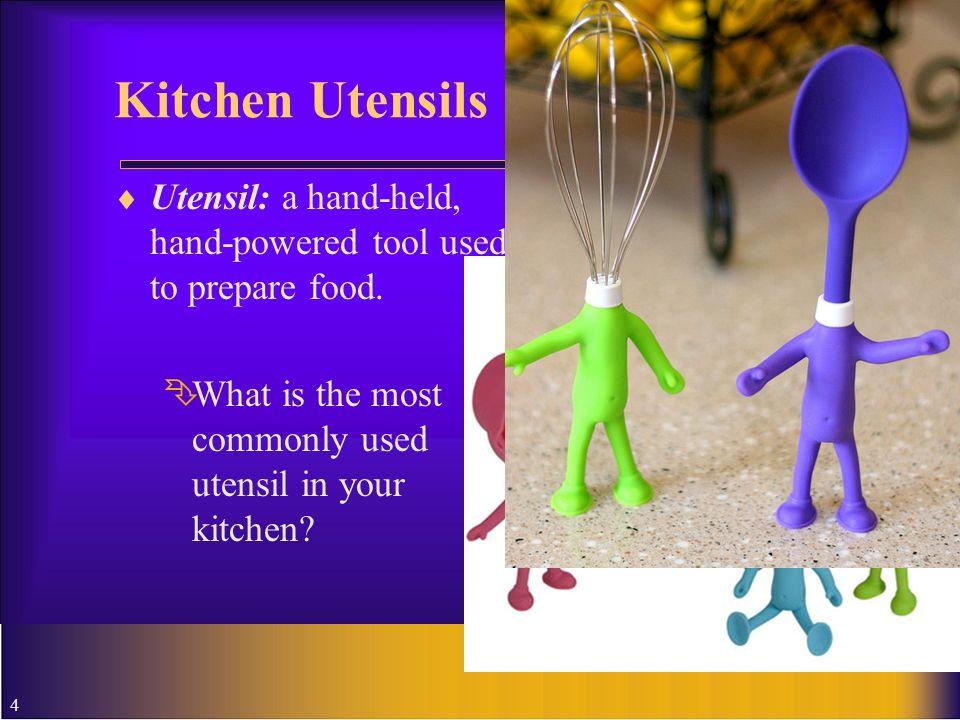 Kitchen Utensils Utensil: a hand-held, hand-powered tool used to prepare food.