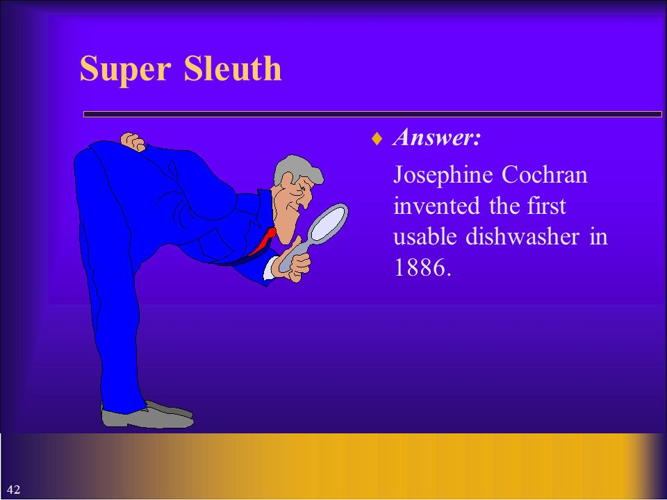 Super Sleuth Answer: Josephine Cochran invented the first usable dishwasher in 1886.