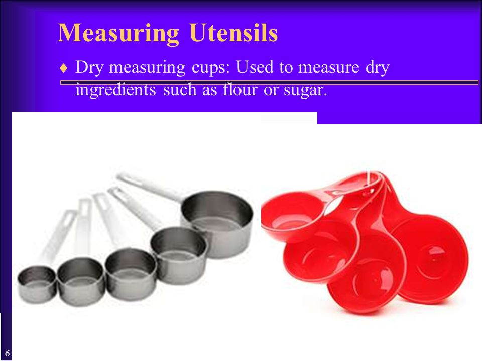 Measuring Utensils Dry measuring cups: Used to measure dry ingredients such as flour or sugar.