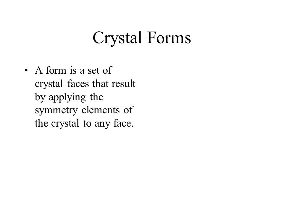 Crystal Forms A form is a set of crystal faces that result by applying the symmetry elements of the crystal to any face.