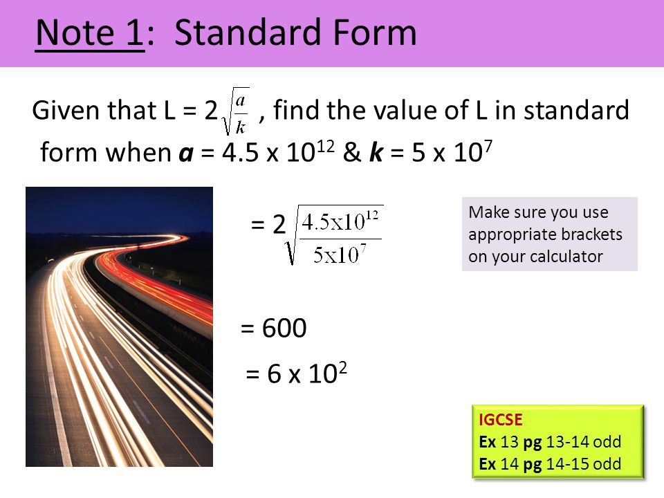 Note 1: Standard Form Given that L = 2 , find the value of L in standard form when a = 4.5 x 1012 & k = 5 x 107