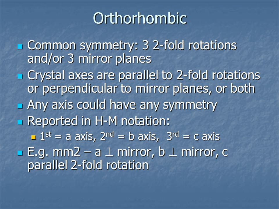 Orthorhombic Common symmetry: 3 2-fold rotations and/or 3 mirror planes.