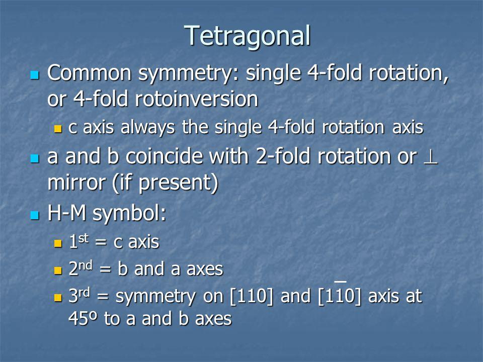 Tetragonal Common symmetry: single 4-fold rotation, or 4-fold rotoinversion. c axis always the single 4-fold rotation axis.