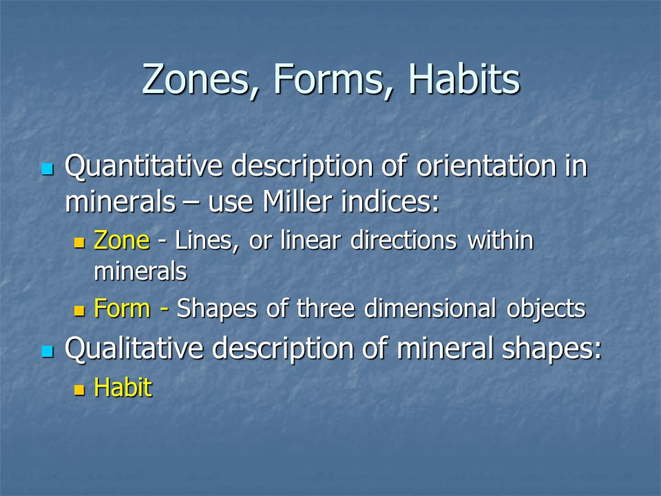 Zones, Forms, Habits Quantitative description of orientation in minerals – use Miller indices: Zone - Lines, or linear directions within minerals.