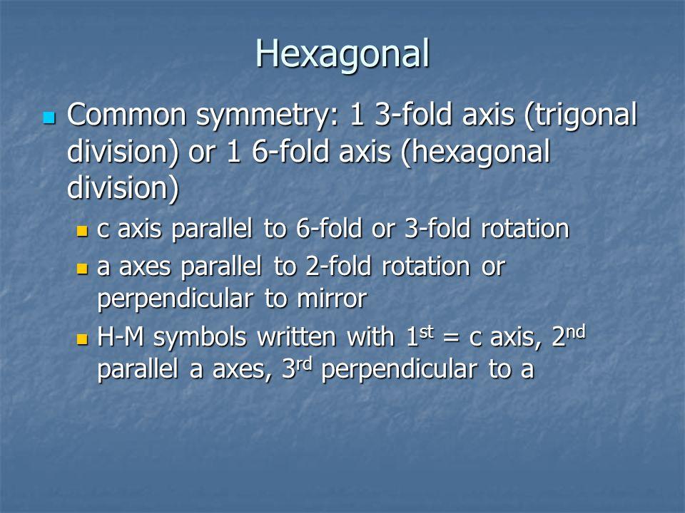 Hexagonal Common symmetry: 1 3-fold axis (trigonal division) or 1 6-fold axis (hexagonal division) c axis parallel to 6-fold or 3-fold rotation.