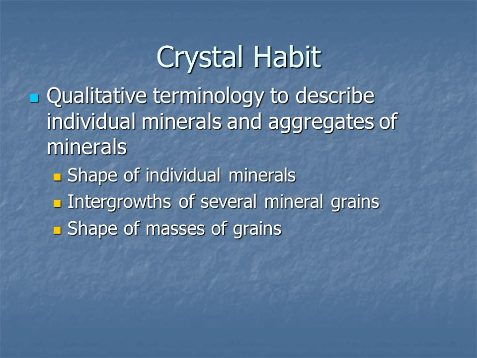 Crystal Habit Qualitative terminology to describe individual minerals and aggregates of minerals. Shape of individual minerals.