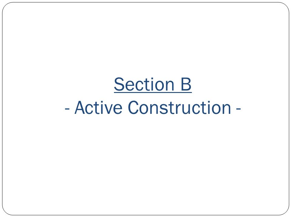 Section B - Active Construction -