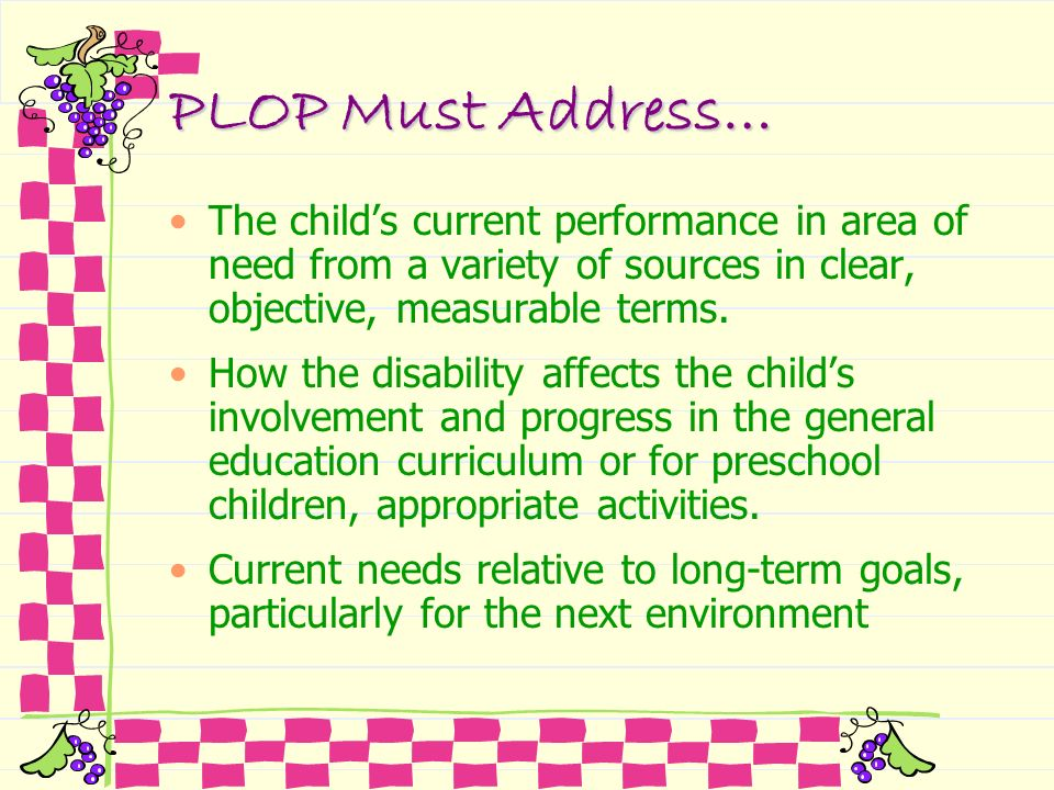 PLOP Must Address… The child's current performance in area of need from a variety of sources in clear, objective, measurable terms.