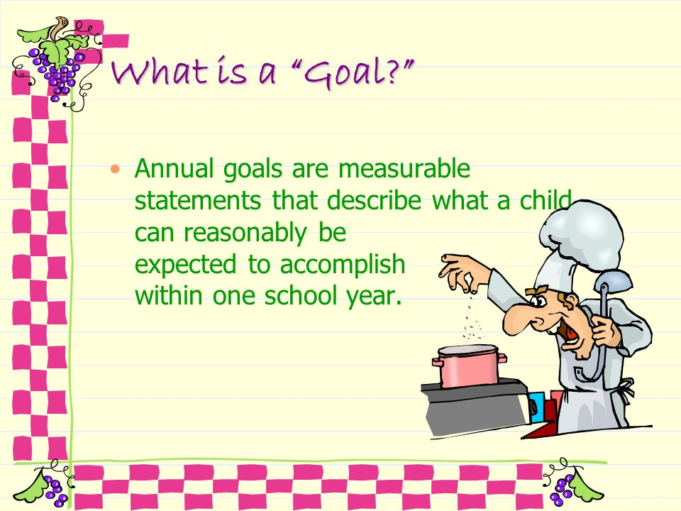 What is a Goal Annual goals are measurable statements that describe what a child can reasonably be expected to accomplish within one school year.