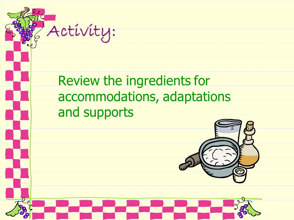 Activity:Review the ingredients for accommodations, adaptations and supports.