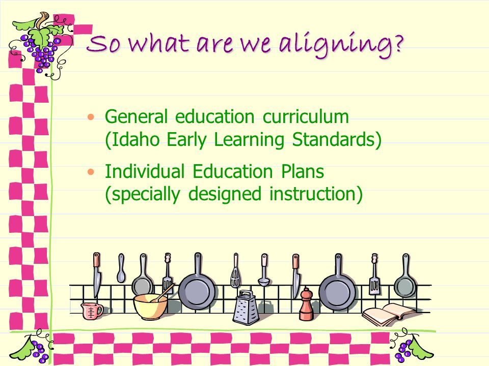 So what are we aligning General education curriculum (Idaho Early Learning Standards) Individual Education Plans (specially designed instruction)