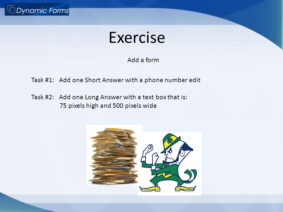 Exercise Add a form. Task #1: Add one Short Answer with a phone number edit. Task #2: Add one Long Answer with a text box that is: