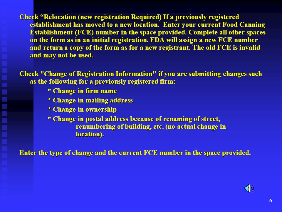 Check Relocation (new registration Required) If a previously registered establishment has moved to a new location. Enter your current Food Canning Establishment (FCE) number in the space provided. Complete all other spaces on the form as in an initial registration. FDA will assign a new FCE number and return a copy of the form as for a new registrant. The old FCE is invalid and may not be used.