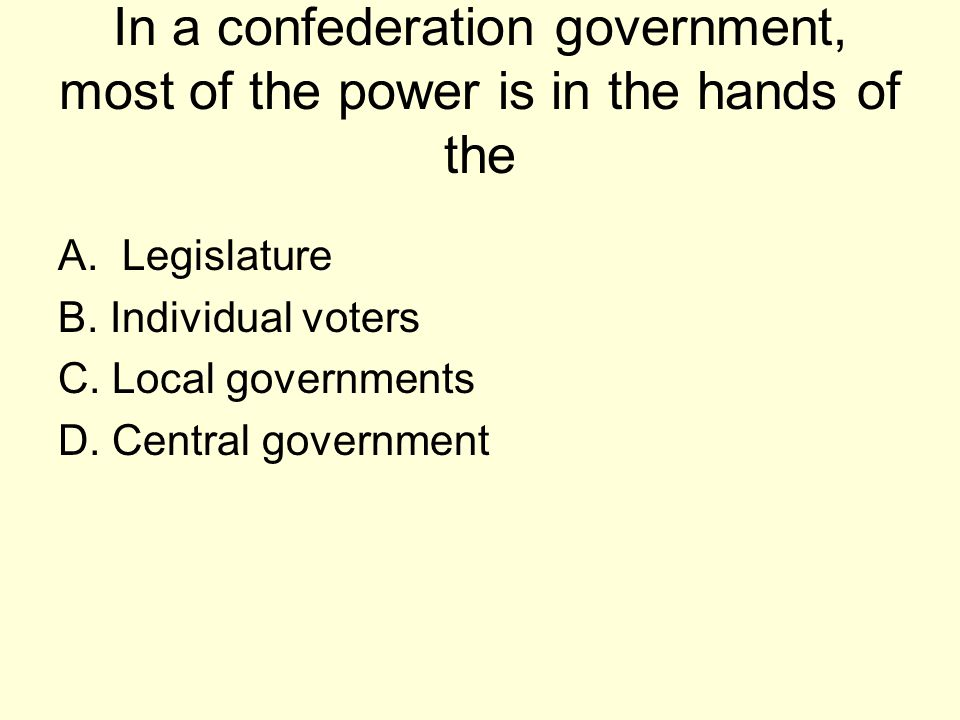 In a confederation government, most of the power is in the hands of the