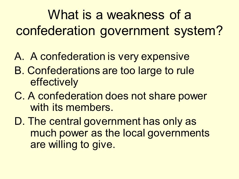 What is a weakness of a confederation government system