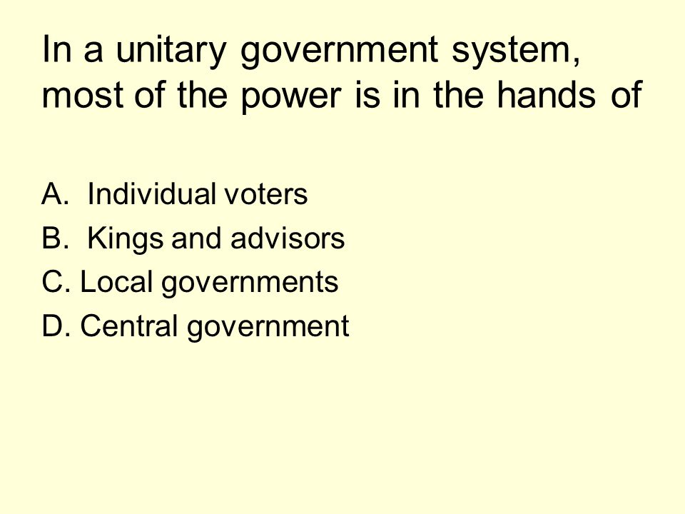 In a unitary government system, most of the power is in the hands of